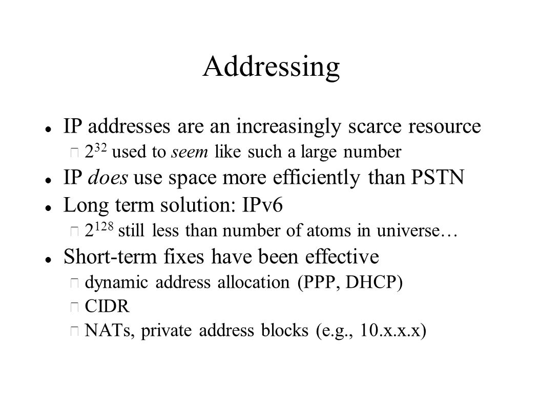 Addressing IP addresses are an increasingly scarce resource – 2 32 used to seem like such a large number IP does use space more efficiently than PSTN Long term solution: IPv6 – still less than number of atoms in universe… Short-term fixes have been effective – dynamic address allocation (PPP, DHCP) – CIDR – NATs, private address blocks (e.g., 10.x.x.x)