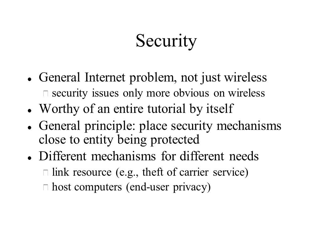 Security General Internet problem, not just wireless – security issues only more obvious on wireless Worthy of an entire tutorial by itself General principle: place security mechanisms close to entity being protected Different mechanisms for different needs – link resource (e.g., theft of carrier service) – host computers (end-user privacy)