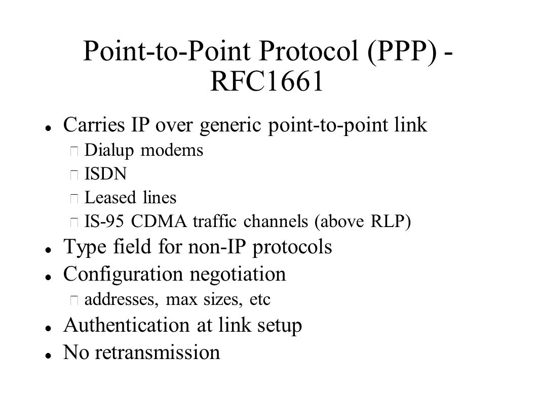 Point-to-Point Protocol (PPP) - RFC1661 Carries IP over generic point-to-point link – Dialup modems – ISDN – Leased lines – IS-95 CDMA traffic channels (above RLP) Type field for non-IP protocols Configuration negotiation – addresses, max sizes, etc Authentication at link setup No retransmission