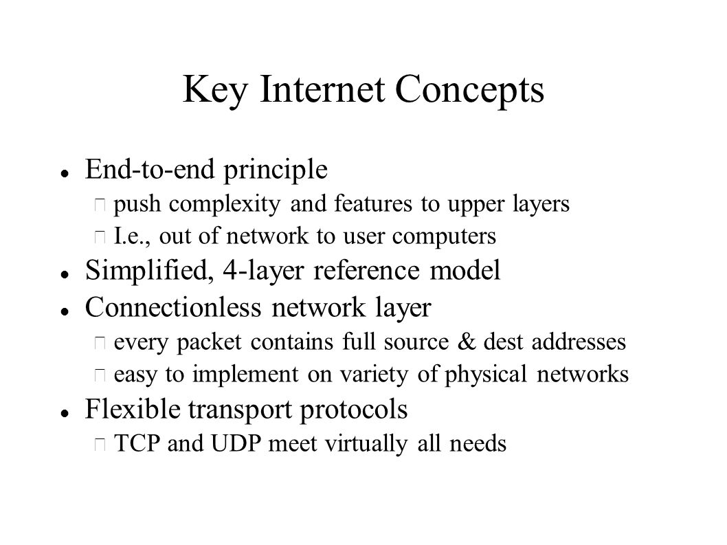 Key Internet Concepts End-to-end principle – push complexity and features to upper layers – I.e., out of network to user computers Simplified, 4-layer reference model Connectionless network layer – every packet contains full source & dest addresses – easy to implement on variety of physical networks Flexible transport protocols – TCP and UDP meet virtually all needs