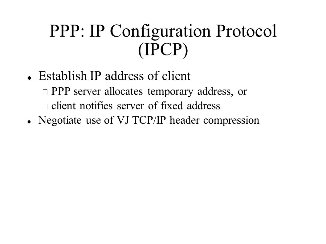 PPP: IP Configuration Protocol (IPCP) Establish IP address of client – PPP server allocates temporary address, or – client notifies server of fixed address Negotiate use of VJ TCP/IP header compression