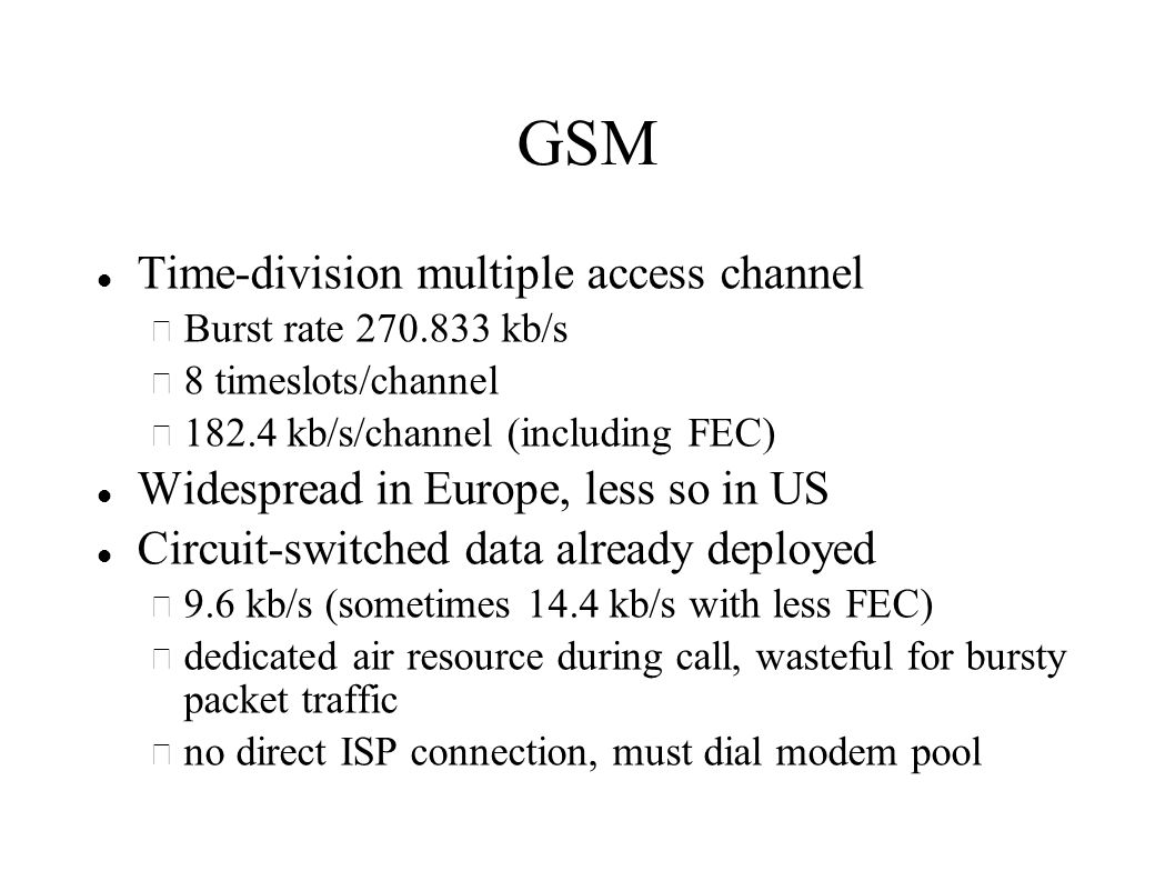 GSM Time-division multiple access channel – Burst rate kb/s – 8 timeslots/channel – kb/s/channel (including FEC) Widespread in Europe, less so in US Circuit-switched data already deployed – 9.6 kb/s (sometimes 14.4 kb/s with less FEC) – dedicated air resource during call, wasteful for bursty packet traffic – no direct ISP connection, must dial modem pool