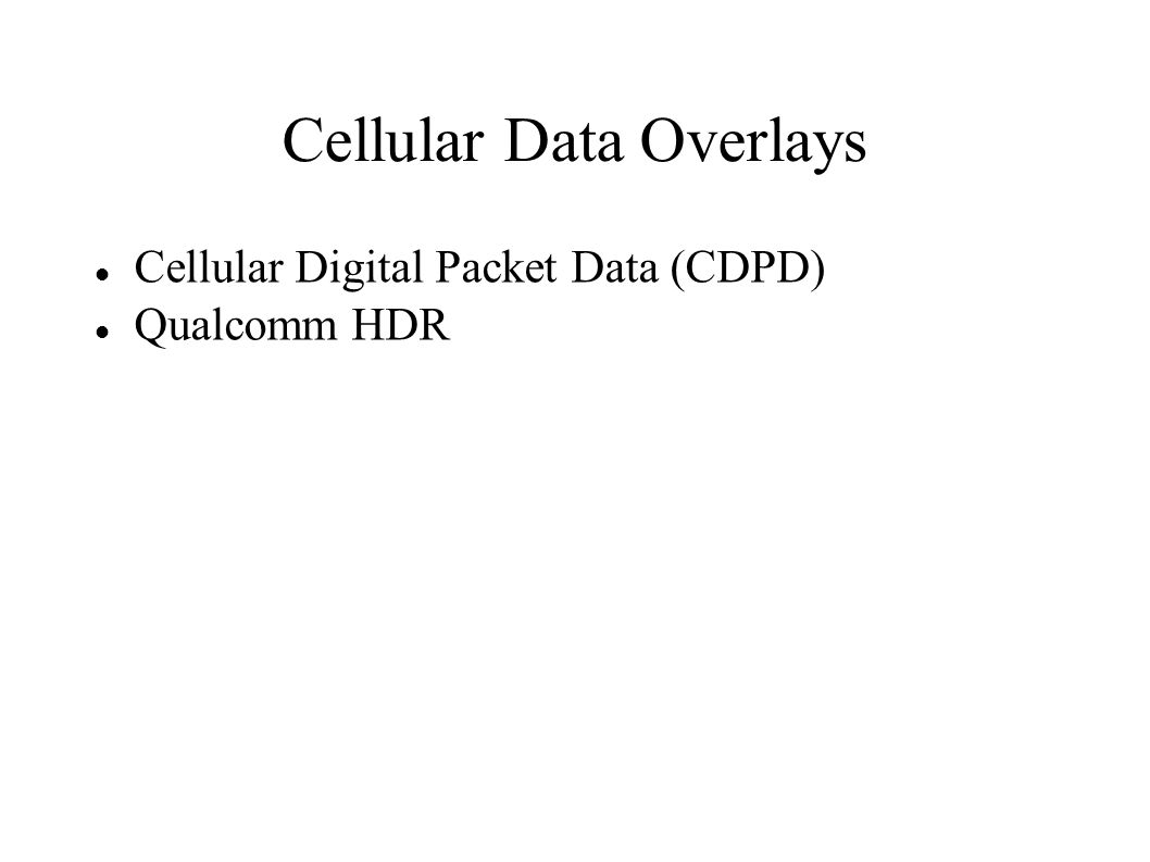 Cellular Data Overlays Cellular Digital Packet Data (CDPD) Qualcomm HDR