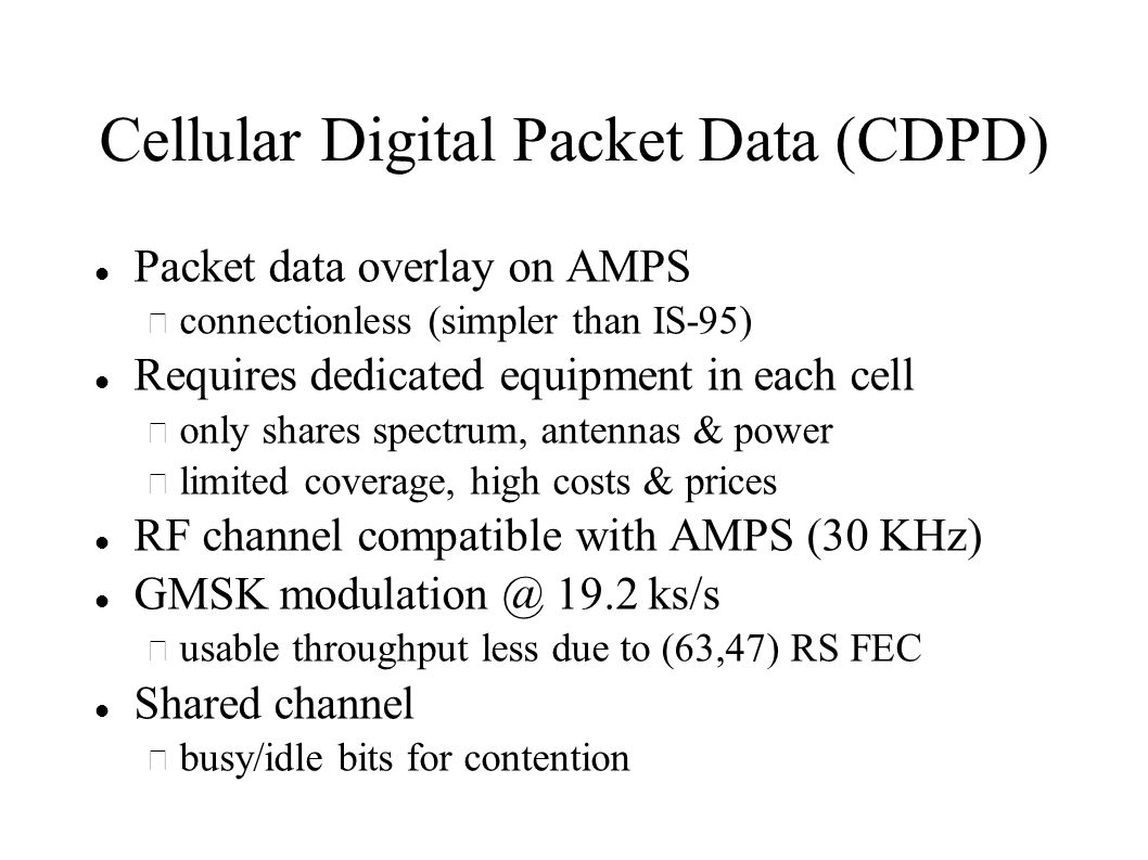 Cellular Digital Packet Data (CDPD) Packet data overlay on AMPS – connectionless (simpler than IS-95) Requires dedicated equipment in each cell – only shares spectrum, antennas & power – limited coverage, high costs & prices RF channel compatible with AMPS (30 KHz) GMSK 19.2 ks/s – usable throughput less due to (63,47) RS FEC Shared channel – busy/idle bits for contention