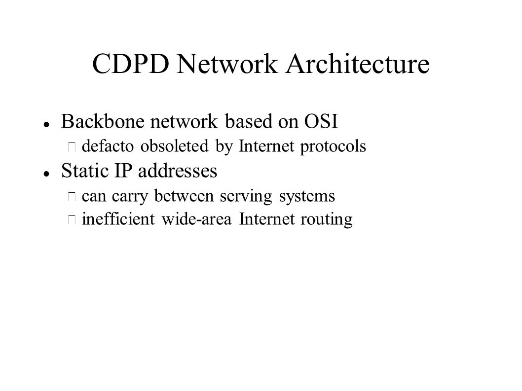 CDPD Network Architecture Backbone network based on OSI – defacto obsoleted by Internet protocols Static IP addresses – can carry between serving systems – inefficient wide-area Internet routing