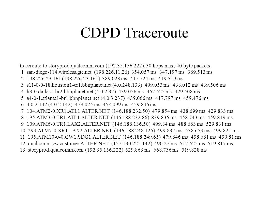 traceroute to storyprod.qualcomm.com ( ), 30 hops max, 40 byte packets 1 san-diego-114.wireless.gte.net ( ) ms ms ms ( ) ms ms ms 3 s houston1-cr1.bbnplanet.net ( ) ms ms ms 4 h3-0.dallas1-br2.bbnplanet.net ( ) ms ms ms 5 a4-0-1.atlanta1-br1.bbnplanet.net ( ) ms ms ms ( ) ms ms ms ATM2-0.XR1.ATL1.ALTER.NET ( ) ms ms ms ATM3-0.TR1.ATL1.ALTER.NET ( ) ms ms ms ATM6-0.TR1.LAX2.ALTER.NET ( ) ms ms ms ATM7-0.XR1.LAX2.ALTER.NET ( ) ms ms ms ATM GW1.SDG1.ALTER.NET ( ) ms ms ms 12 qualcomm-gw.customer.ALTER.NET ( ) ms ms ms 13 storyprod.qualcomm.com ( ) ms ms ms CDPD Traceroute