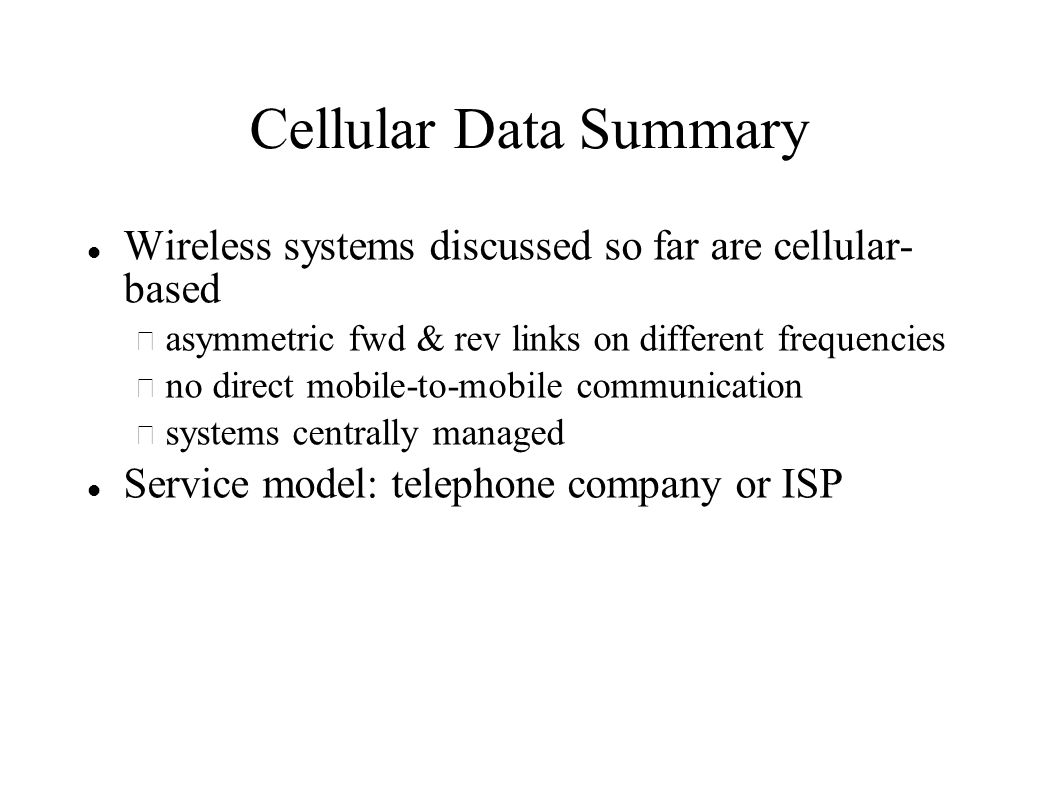 Cellular Data Summary Wireless systems discussed so far are cellular- based – asymmetric fwd & rev links on different frequencies – no direct mobile-to-mobile communication – systems centrally managed Service model: telephone company or ISP