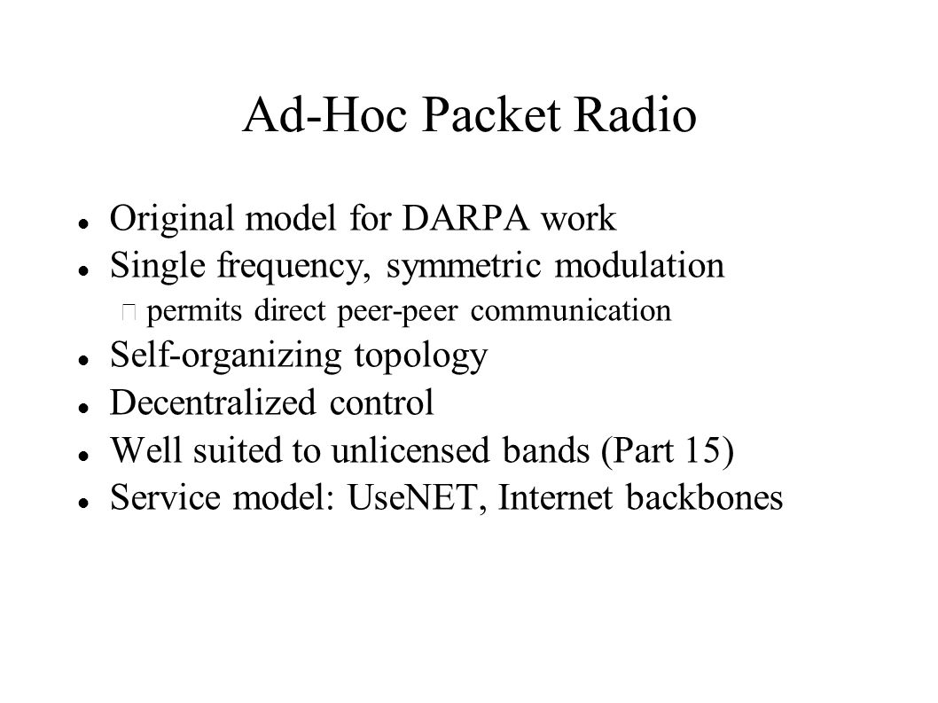Ad-Hoc Packet Radio Original model for DARPA work Single frequency, symmetric modulation – permits direct peer-peer communication Self-organizing topology Decentralized control Well suited to unlicensed bands (Part 15) Service model: UseNET, Internet backbones