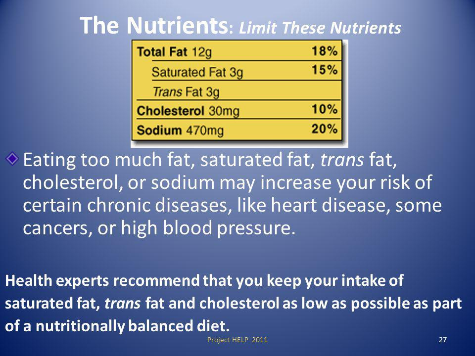 The Nutrients : Limit These Nutrients Eating too much fat, saturated fat, trans fat, cholesterol, or sodium may increase your risk of certain chronic diseases, like heart disease, some cancers, or high blood pressure.