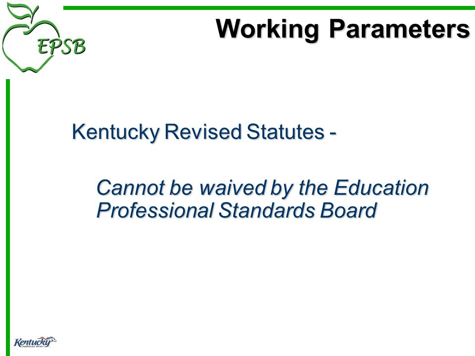 Working Parameters Working Parameters Kentucky Revised Statutes - Kentucky Revised Statutes - Cannot be waived by the Education Professional Standards Board Cannot be waived by the Education Professional Standards Board
