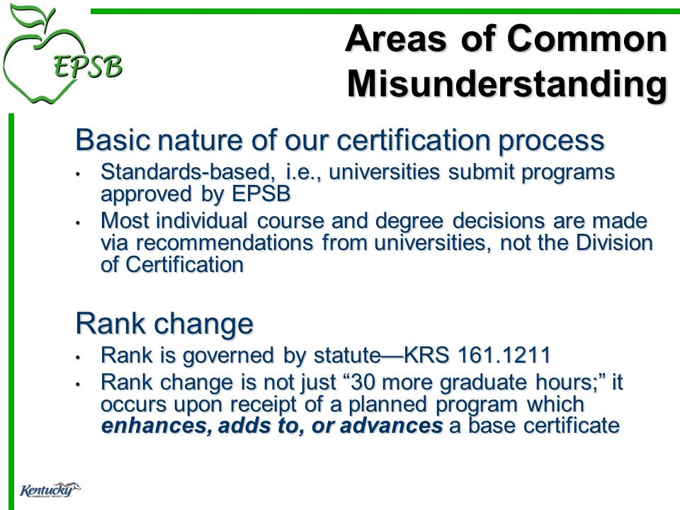 Basic nature of our certification process Standards-based, i.e., universities submit programs approved by EPSB Standards-based, i.e., universities submit programs approved by EPSB Most individual course and degree decisions are made via recommendations from universities, not the Division of Certification Most individual course and degree decisions are made via recommendations from universities, not the Division of Certification Rank change Rank is governed by statuteKRS 161.1211 Rank is governed by statuteKRS 161.1211 Rank change is not just 30 more graduate hours; it occurs upon receipt of a planned program which enhances, adds to, or advances a base certificate Rank change is not just 30 more graduate hours; it occurs upon receipt of a planned program which enhances, adds to, or advances a base certificate Areas of Common Misunderstanding