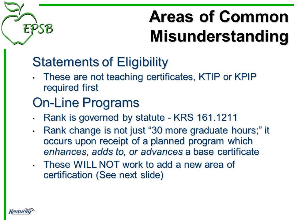 Statements of Eligibility These are not teaching certificates, KTIP or KPIP required first These are not teaching certificates, KTIP or KPIP required first On-Line Programs Rank is governed by statute - KRS 161.1211 Rank is governed by statute - KRS 161.1211 Rank change is not just 30 more graduate hours; it occurs upon receipt of a planned program which enhances, adds to, or advances a base certificate Rank change is not just 30 more graduate hours; it occurs upon receipt of a planned program which enhances, adds to, or advances a base certificate These WILL NOT work to add a new area of certification (See next slide) These WILL NOT work to add a new area of certification (See next slide) Areas of Common Misunderstanding