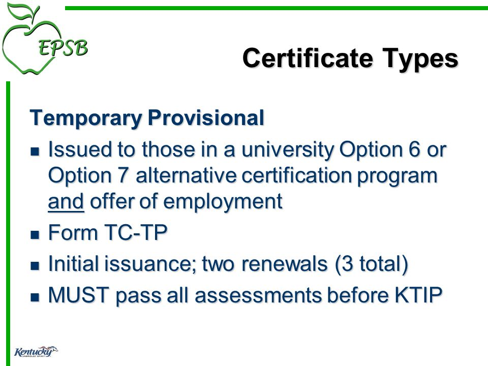Certificate Types Temporary Provisional Issued to those in a university Option 6 or Option 7 alternative certification program and offer of employment Issued to those in a university Option 6 or Option 7 alternative certification program and offer of employment Form TC-TP Form TC-TP Initial issuance; two renewals (3 total) Initial issuance; two renewals (3 total) MUST pass all assessments before KTIP MUST pass all assessments before KTIP