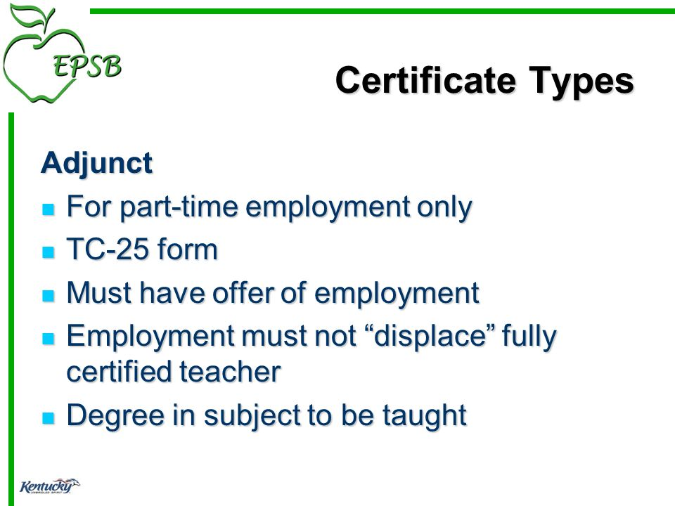 Certificate Types Adjunct For part-time employment only For part-time employment only TC-25 form TC-25 form Must have offer of employment Must have offer of employment Employment must not displace fully certified teacher Employment must not displace fully certified teacher Degree in subject to be taught Degree in subject to be taught