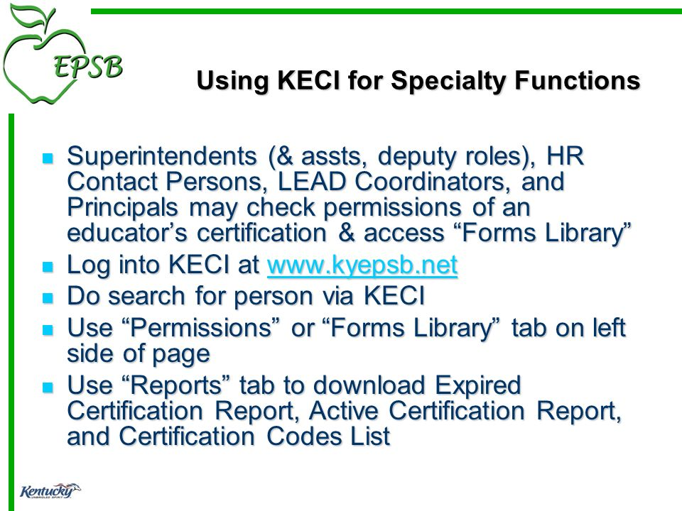 Using KECI for Specialty Functions Superintendents (& assts, deputy roles), HR Contact Persons, LEAD Coordinators, and Principals may check permissions of an educators certification & access Forms Library Superintendents (& assts, deputy roles), HR Contact Persons, LEAD Coordinators, and Principals may check permissions of an educators certification & access Forms Library Log into KECI at www.kyepsb.net Log into KECI at www.kyepsb.netwww.kyepsb.net Do search for person via KECI Do search for person via KECI Use Permissions or Forms Library tab on left side of page Use Permissions or Forms Library tab on left side of page Use Reports tab to download Expired Certification Report, Active Certification Report, and Certification Codes List Use Reports tab to download Expired Certification Report, Active Certification Report, and Certification Codes List