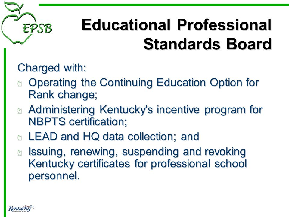 Educational Professional Standards Board Charged with: Operating the Continuing Education Option for Rank change; Administering Kentucky s incentive program for NBPTS certification; LEAD and HQ data collection; and Issuing, renewing, suspending and revoking Kentucky certificates for professional school personnel.