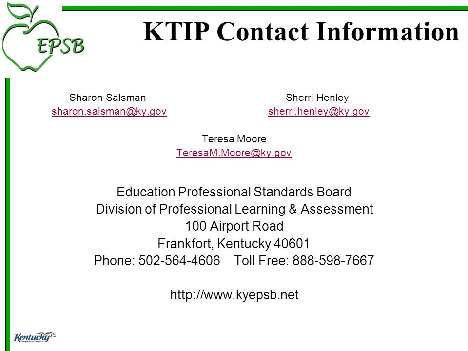 KTIP Contact Information Sharon SalsmanSherri Henley sharon.salsman@ky.gov sherri.henley@ky.govsharon.salsman@ky.govsherri.henley@ky.gov Teresa Moore TeresaM.Moore@ky.gov Education Professional Standards Board Division of Professional Learning & Assessment 100 Airport Road Frankfort, Kentucky 40601 Phone: 502-564-4606Toll Free: 888-598-7667 http://www.kyepsb.net