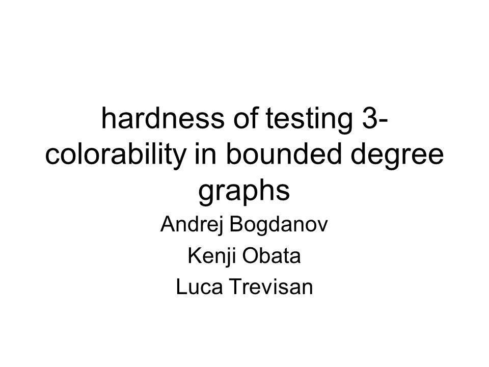 hardness of testing 3- colorability in bounded degree graphs Andrej Bogdanov Kenji Obata Luca Trevisan