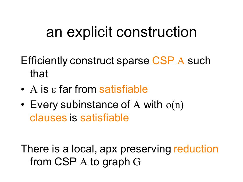 an explicit construction Efficiently construct sparse CSP A such that A is far from satisfiable Every subinstance of A with o(n) clauses is satisfiabl