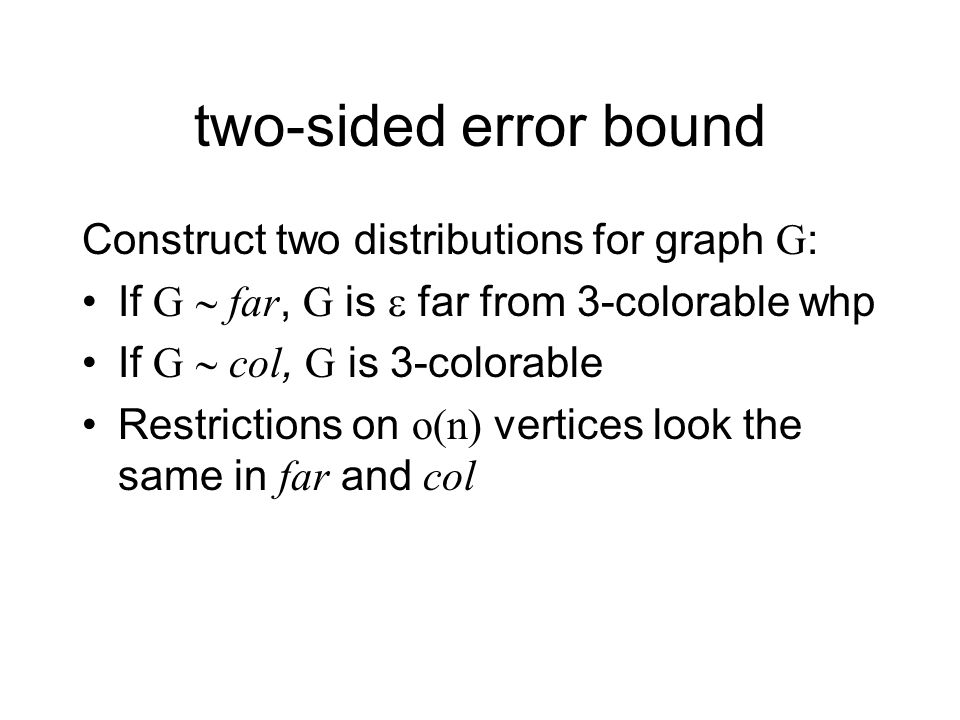 two-sided error bound Construct two distributions for graph G: If G far, G is far from 3-colorable whp If G col, G is 3-colorable Restrictions on o(n) vertices look the same in far and col