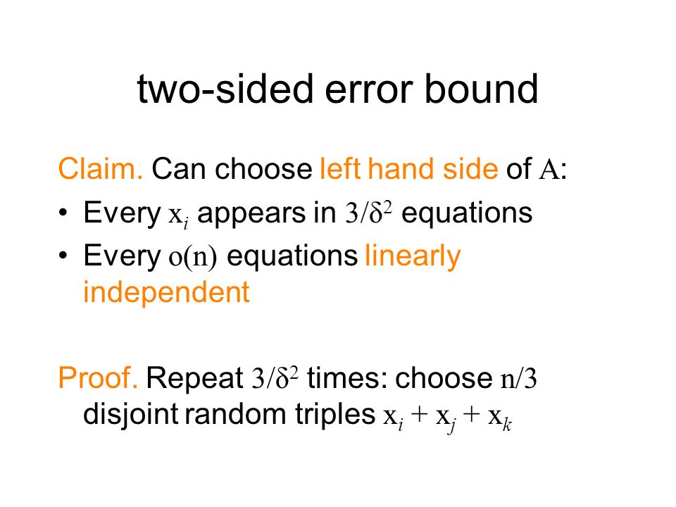 two-sided error bound Claim. Can choose left hand side of A: Every x i appears in 3/δ 2 equations Every o(n) equations linearly independent Proof. Rep