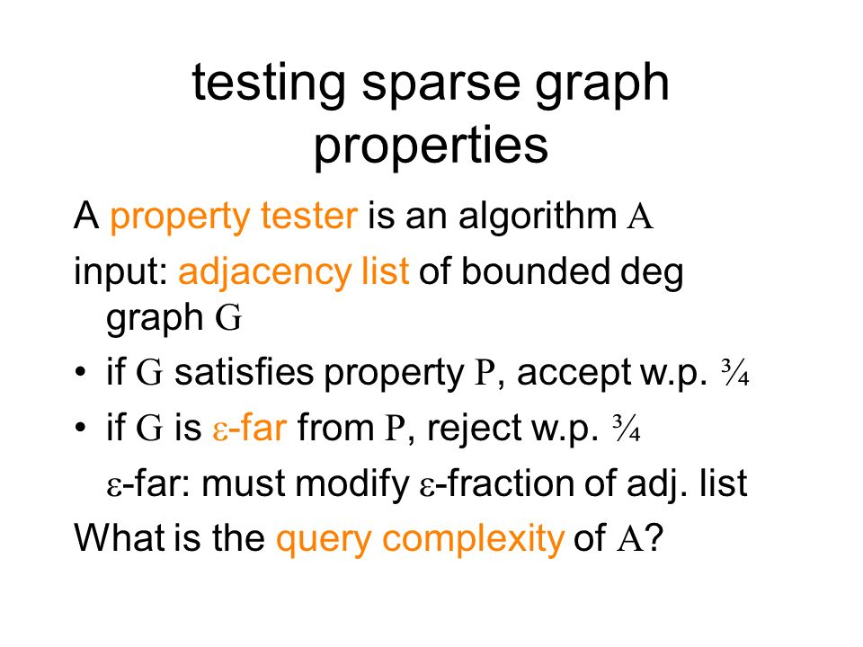 testing sparse graph properties A property tester is an algorithm A input: adjacency list of bounded deg graph G if G satisfies property P, accept w.p