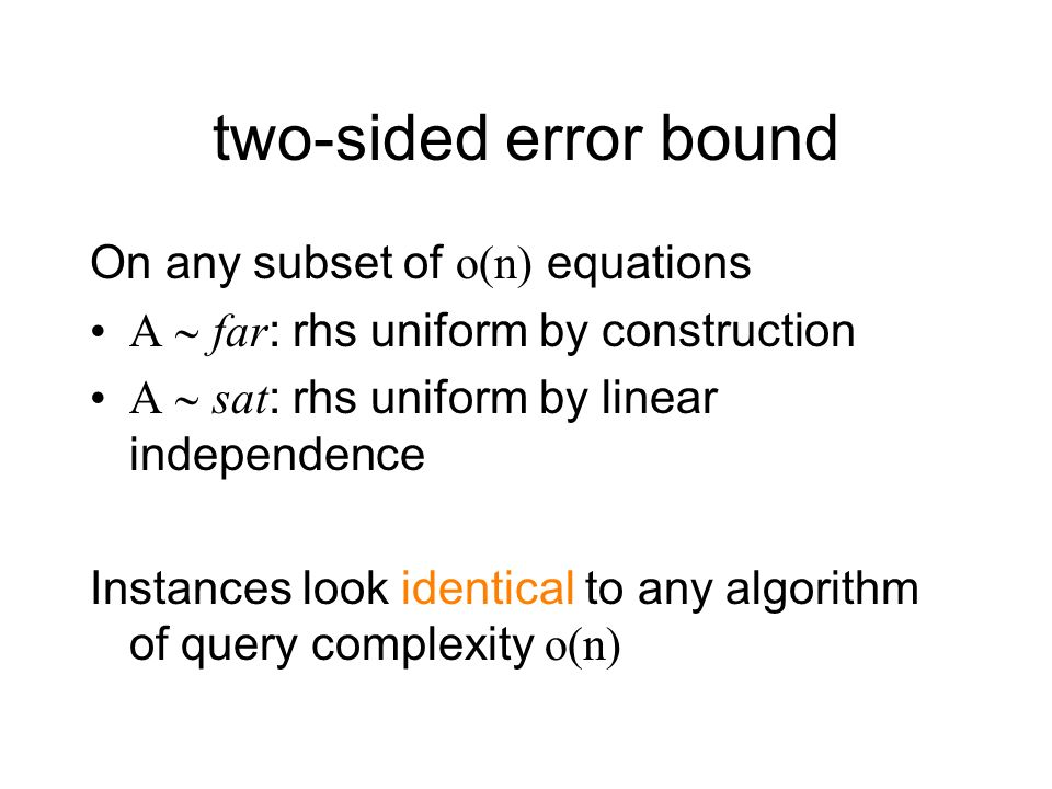 two-sided error bound On any subset of o(n) equations A far: rhs uniform by construction A sat: rhs uniform by linear independence Instances look identical to any algorithm of query complexity o(n)