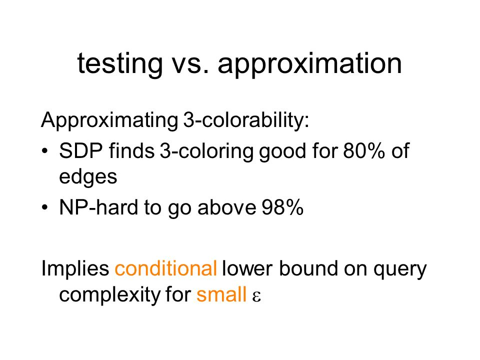 hardness of 3-colorability One-sided testers for 3-colorability: For any <, A must make (n) queries Optimal: Every G is close to 3- colorable Two sided testers: There exists an for which A must make (n) queries