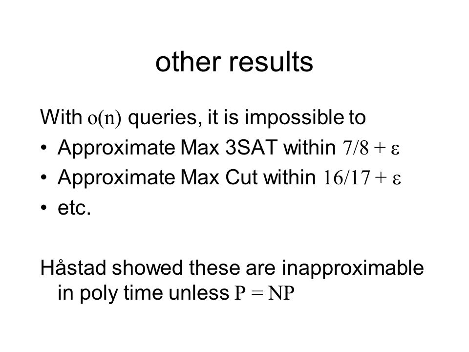 other results With o(n) queries, it is impossible to Approximate Max 3SAT within 7/8 + Approximate Max Cut within 16/17 + etc.