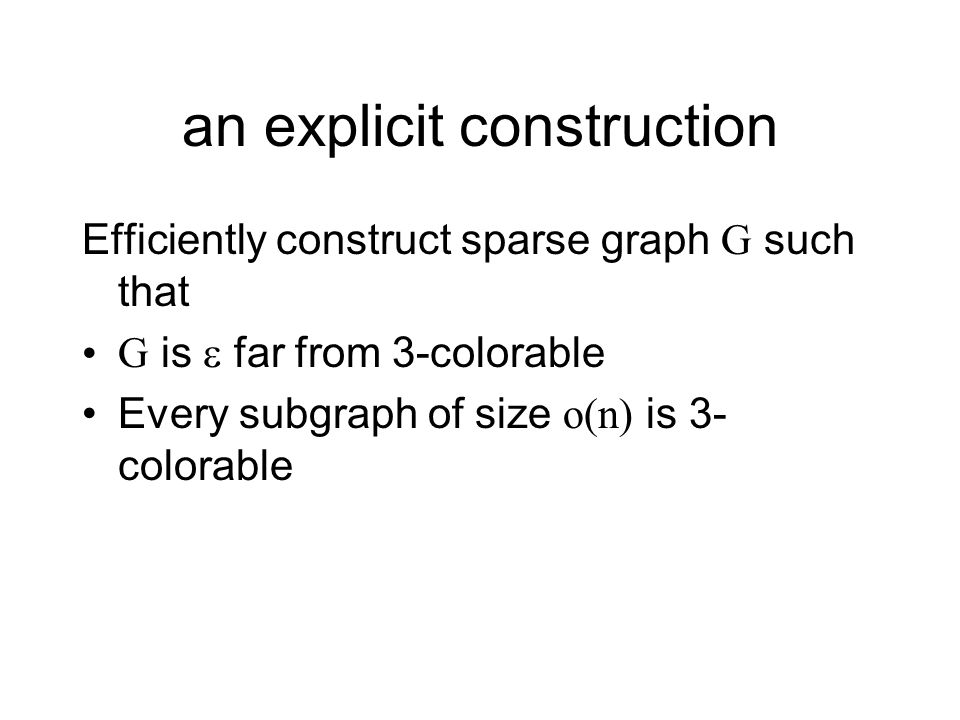 an explicit construction Efficiently construct sparse graph G such that G is far from 3-colorable Every subgraph of size o(n) is 3- colorable