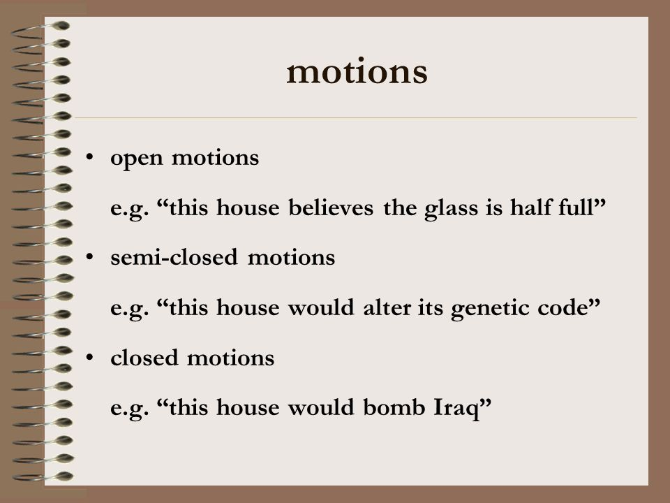 motions open motions e.g. this house believes the glass is half full semi-closed motions e.g. this house would alter its genetic code closed motions e
