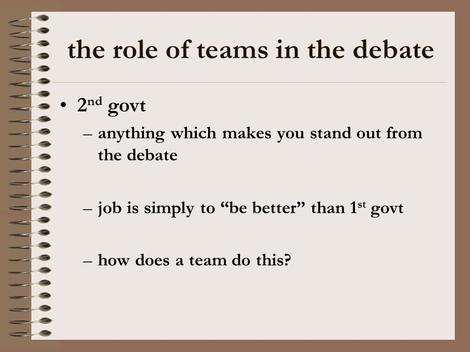 the role of teams in the debate 2 nd govt –anything which makes you stand out from the debate –job is simply to be better than 1 st govt –how does a t