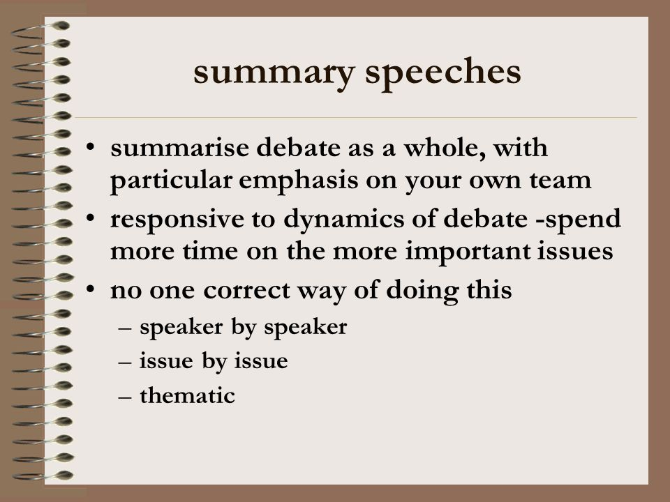 summary speeches summarise debate as a whole, with particular emphasis on your own team responsive to dynamics of debate -spend more time on the more