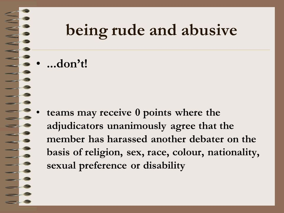 being rude and abusive...dont! teams may receive 0 points where the adjudicators unanimously agree that the member has harassed another debater on the