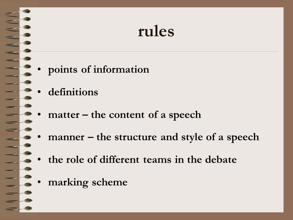 rules points of information definitions matter – the content of a speech manner – the structure and style of a speech the role of different teams in t