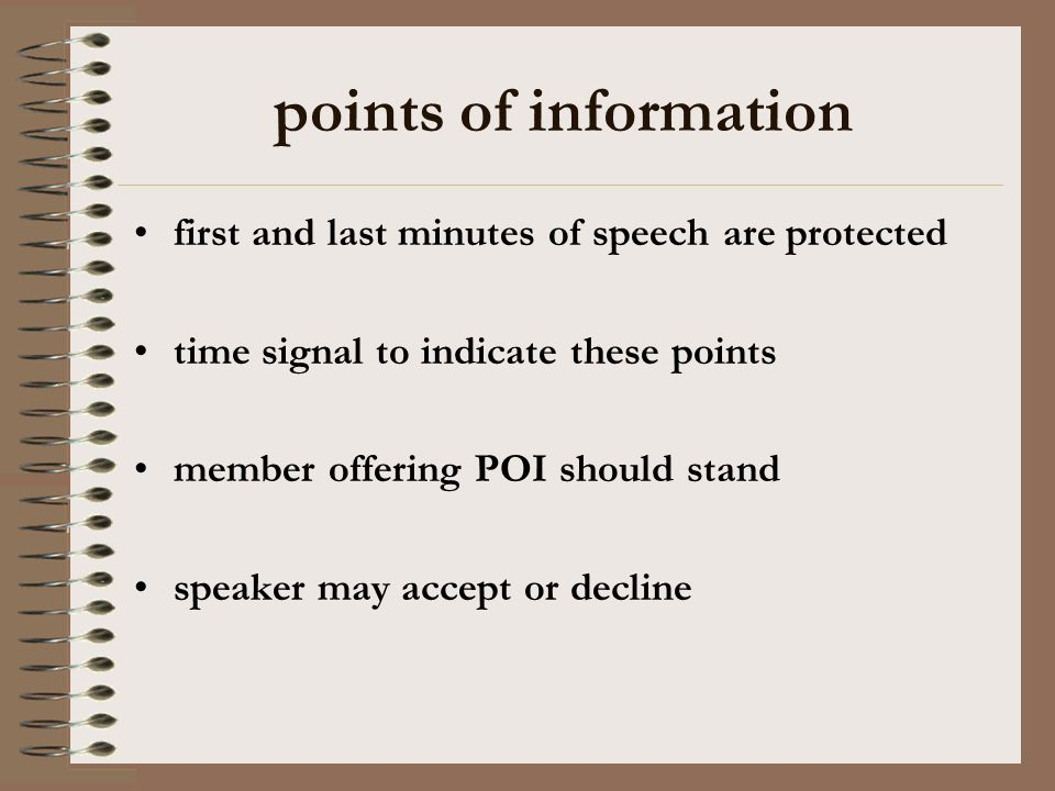 points of information POIs should not exceed 15 seconds the speaker may ask the offering member to sit where the offeror has had a reasonable chance to be understood members should attempt to answer at least 2 POIs in their speech there are no points of order or points of personal privilege
