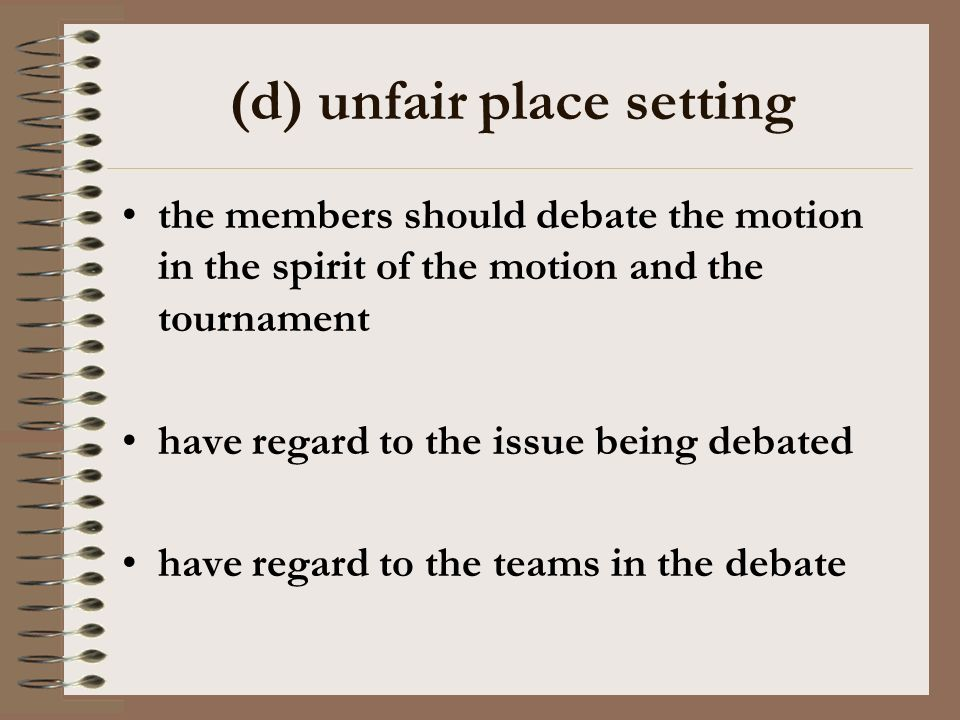 (d) unfair place setting the members should debate the motion in the spirit of the motion and the tournament have regard to the issue being debated have regard to the teams in the debate