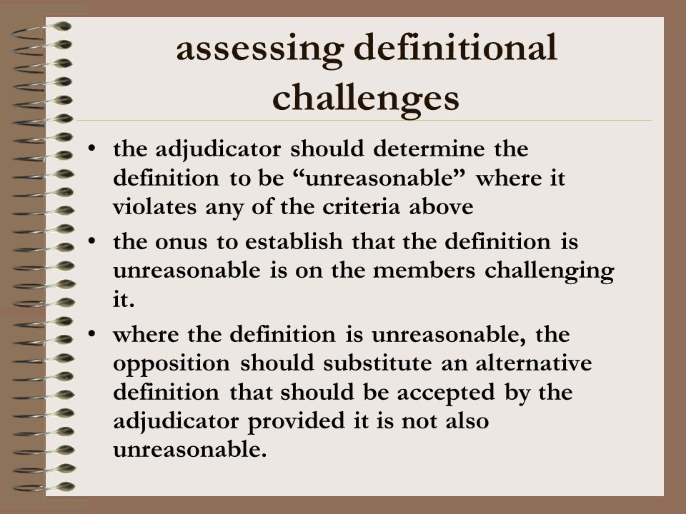 assessing definitional challenges the adjudicator should determine the definition to be unreasonable where it violates any of the criteria above the onus to establish that the definition is unreasonable is on the members challenging it.