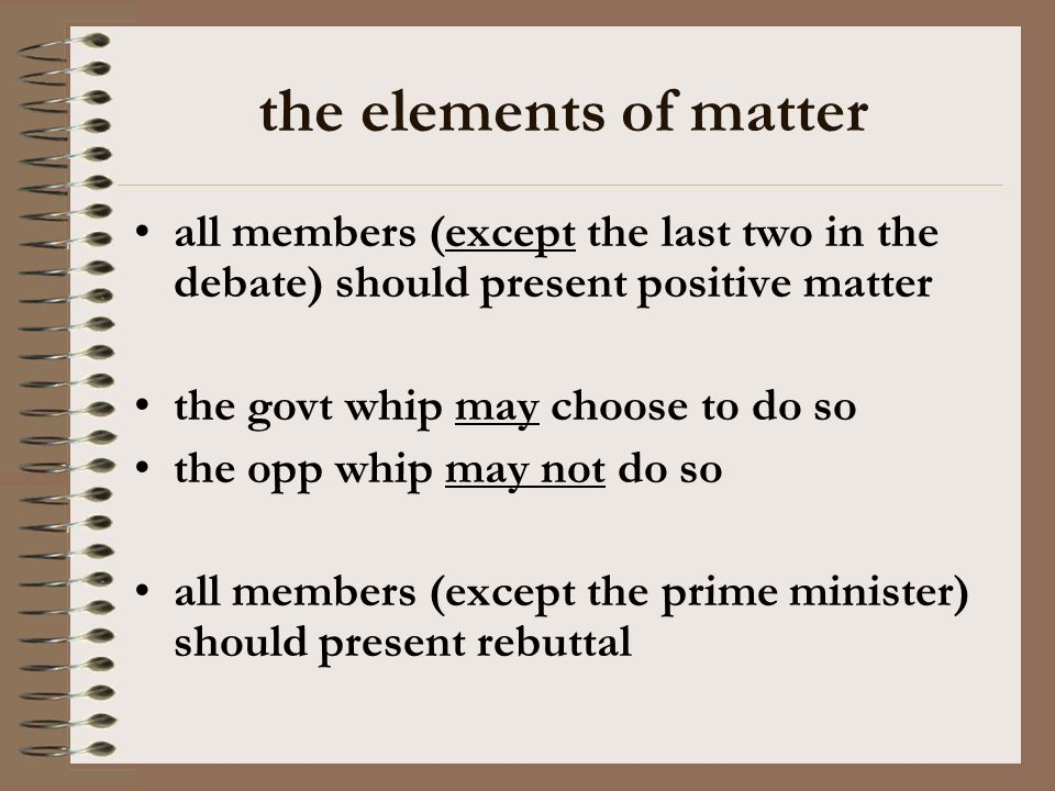 the elements of matter all members (except the last two in the debate) should present positive matter the govt whip may choose to do so the opp whip may not do so all members (except the prime minister) should present rebuttal