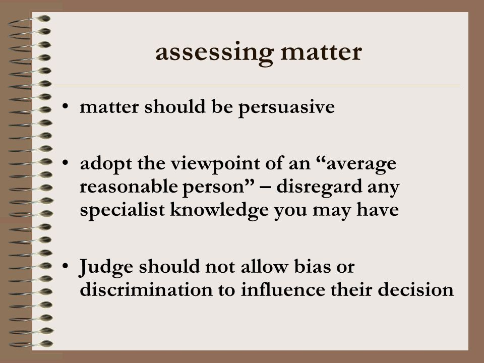 assessing matter matter should be persuasive adopt the viewpoint of an average reasonable person – disregard any specialist knowledge you may have Judge should not allow bias or discrimination to influence their decision