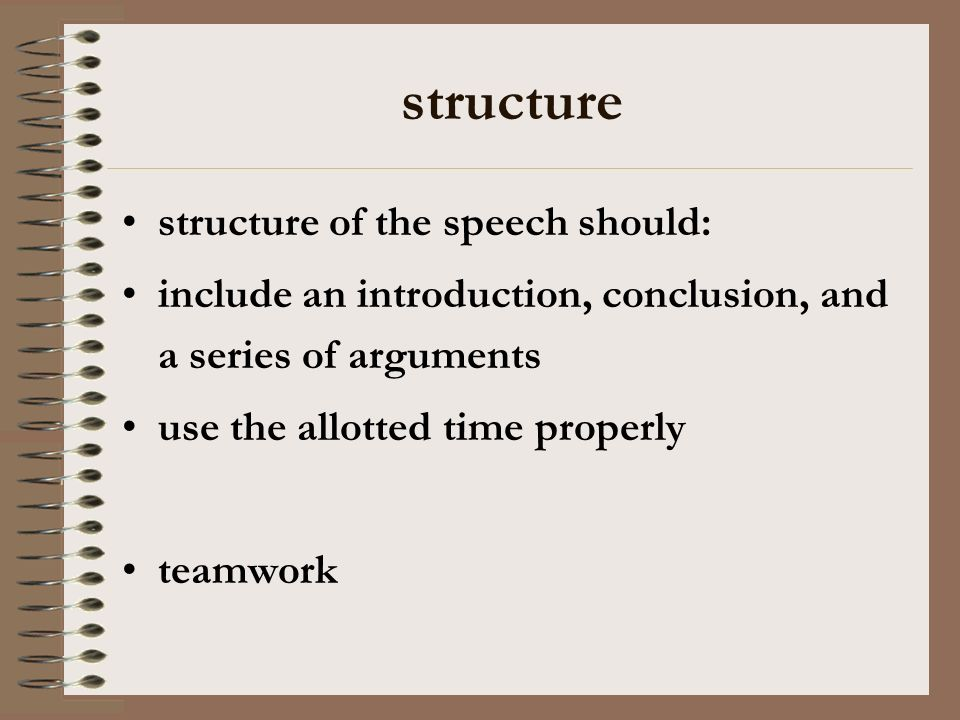 structure structure of the speech should: include an introduction, conclusion, and a series of arguments use the allotted time properly teamwork