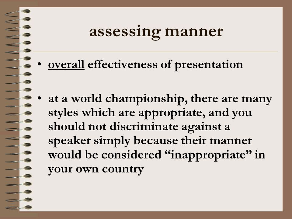assessing manner overall effectiveness of presentation at a world championship, there are many styles which are appropriate, and you should not discriminate against a speaker simply because their manner would be considered inappropriate in your own country