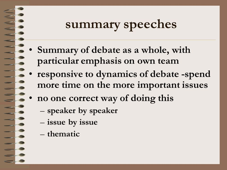 summary speeches Summary of debate as a whole, with particular emphasis on own team responsive to dynamics of debate -spend more time on the more important issues no one correct way of doing this –speaker by speaker –issue by issue –thematic