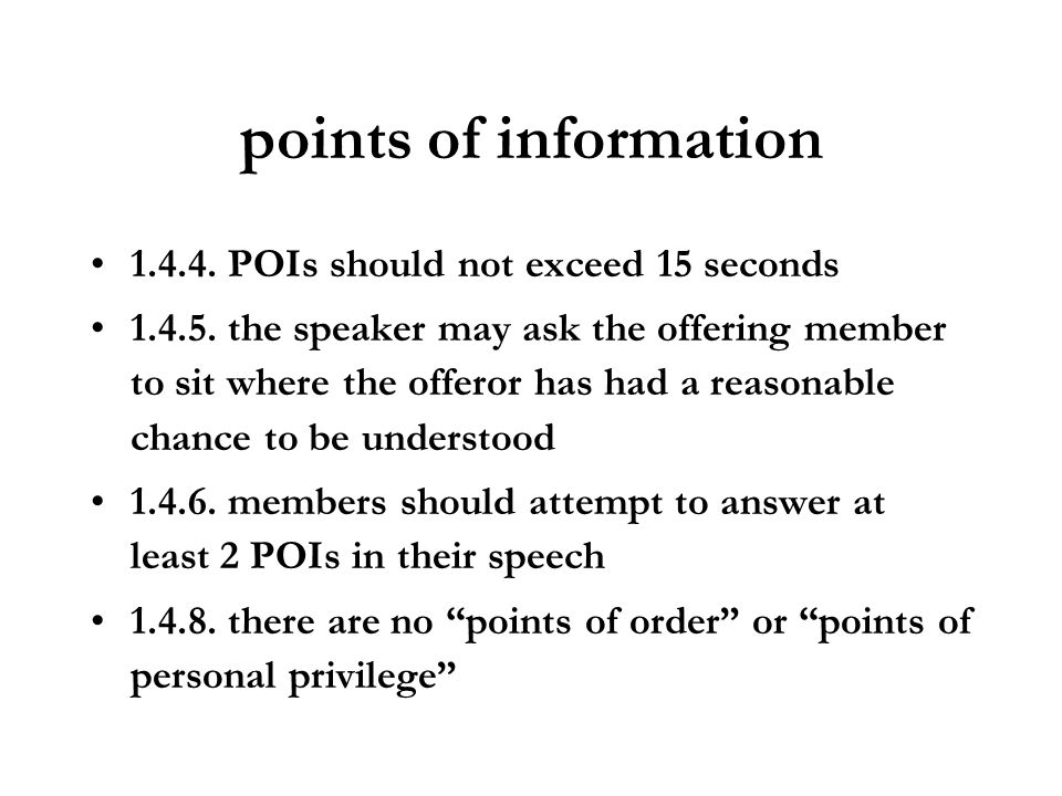 points of information 1.4.4. POIs should not exceed 15 seconds 1.4.5. the speaker may ask the offering member to sit where the offeror has had a reaso