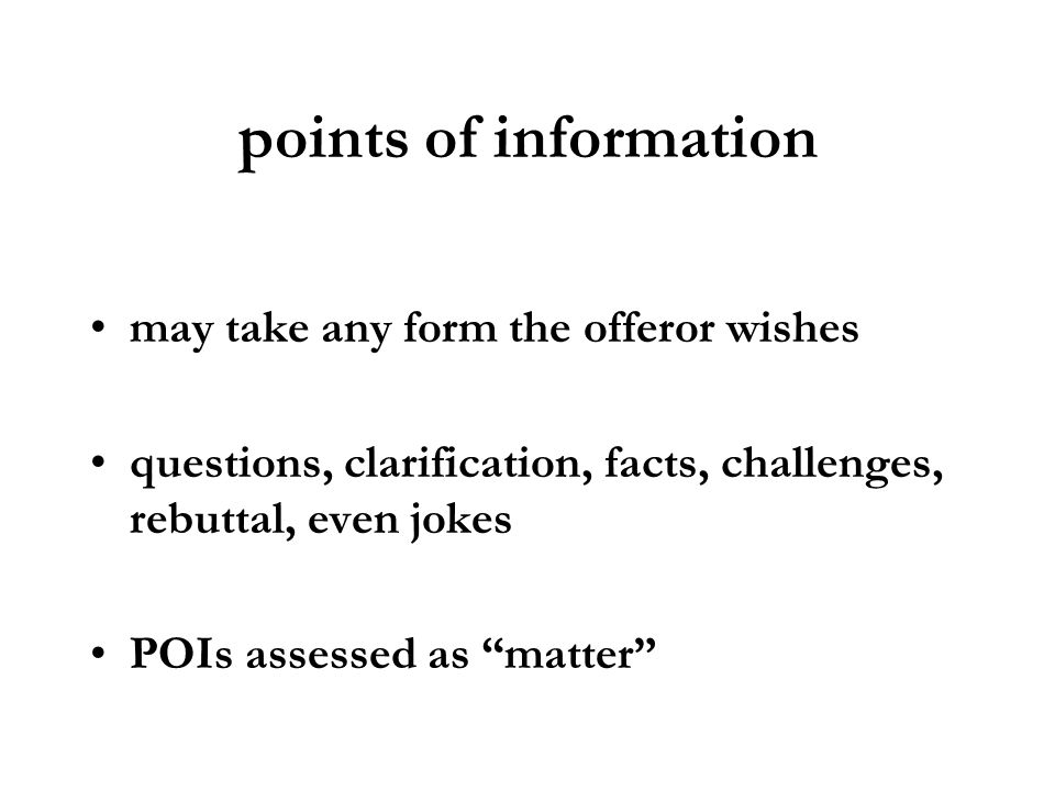 points of information may take any form the offeror wishes questions, clarification, facts, challenges, rebuttal, even jokes POIs assessed as matter