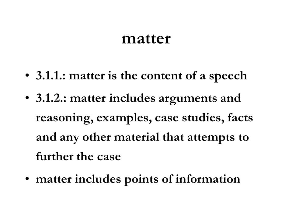 matter 3.1.1.: matter is the content of a speech 3.1.2.: matter includes arguments and reasoning, examples, case studies, facts and any other material