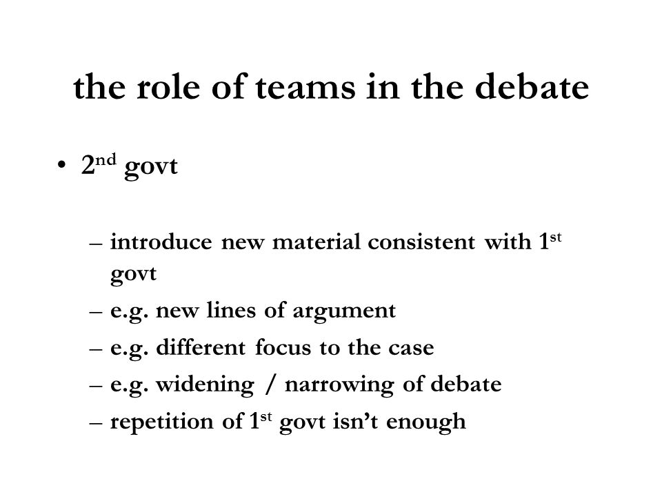 the role of teams in the debate 2 nd govt –introduce new material consistent with 1 st govt –e.g. new lines of argument –e.g. different focus to the c