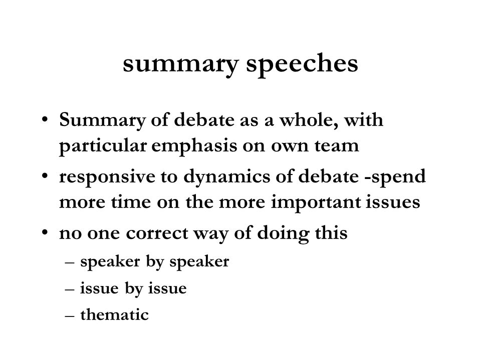 summary speeches Summary of debate as a whole, with particular emphasis on own team responsive to dynamics of debate -spend more time on the more impo