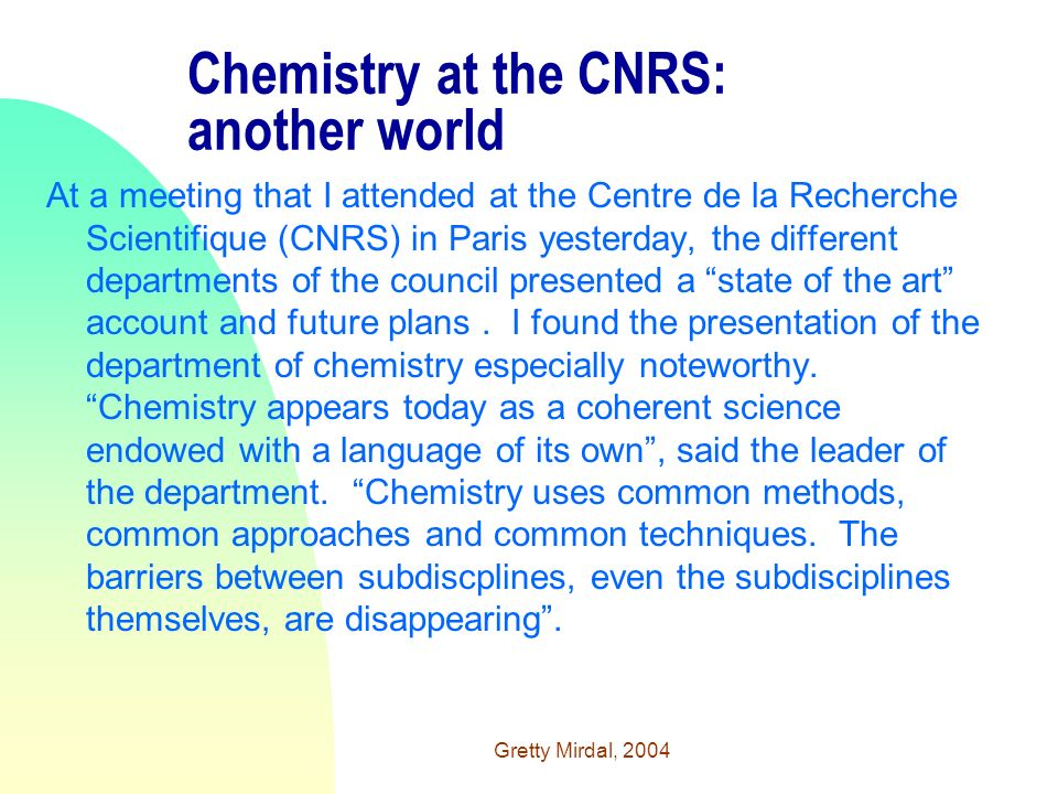 Gretty Mirdal, 2004 Chemistry at the CNRS: another world At a meeting that I attended at the Centre de la Recherche Scientifique (CNRS) in Paris yesterday, the different departments of the council presented a state of the art account and future plans.