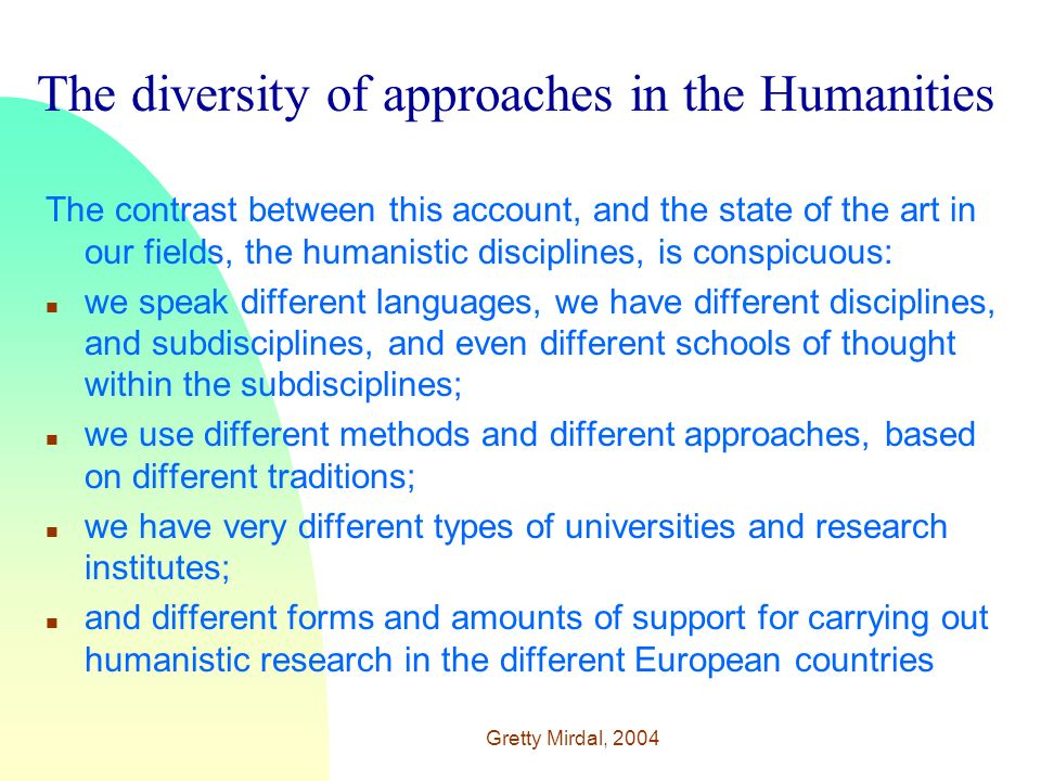 Gretty Mirdal, 2004 The diversity of approaches in the Humanities The contrast between this account, and the state of the art in our fields, the humanistic disciplines, is conspicuous: n we speak different languages, we have different disciplines, and subdisciplines, and even different schools of thought within the subdisciplines; n we use different methods and different approaches, based on different traditions; n we have very different types of universities and research institutes; n and different forms and amounts of support for carrying out humanistic research in the different European countries